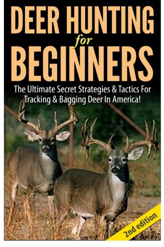 9781502576101: Deer Hunting For Beginners: The Ultimate Secret Strategies & Tactics For Tracking & Bagging Deer In America!