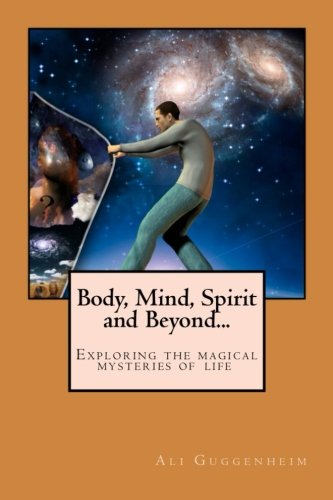 Body, Mind, Spirit and Beyond: Exploring the magical mysteries of life.: Guggenheim, Ali