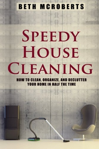 Speedy House Cleaning: How to Clean, Organize, and Declutter your Home in Half the Time: Beth ...
