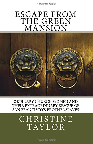 9781502700971: Escape from the Green Mansion: Ordinary Church Women and their Extraordinary Rescue of San Francisco's Brothel Slaves