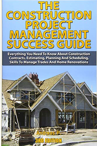 9781502726841: The Construction Project Management Success Guide: Everything You Need To Know About Construction Contracts, Estimating, Planning and Scheduling, Skills to Manage Trades and Home Renovations