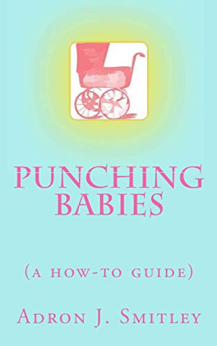 Punching Babies: (a how-to guide): Smitley, Adron J.