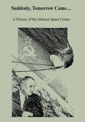 Suddenly, Tomorrow Came.: A History of the Johnson Space Center (The NASA History Series): National...