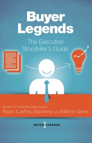 Buyer Legends: The Executive Storyteller's Guide: Eisenberg, Bryan, Eisenberg,