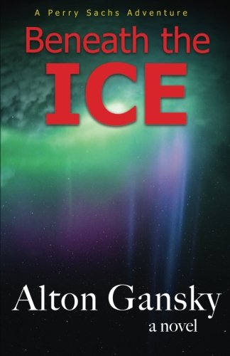 Beneath the Ice (Perry Sachs Adventure) (Volume 2): Alton L. Gansky