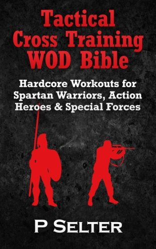 9781502759634: Tactical Cross Training WOD Bible: Hardcore Workouts for Spartan Warriors, Action Heroes & Special Forces