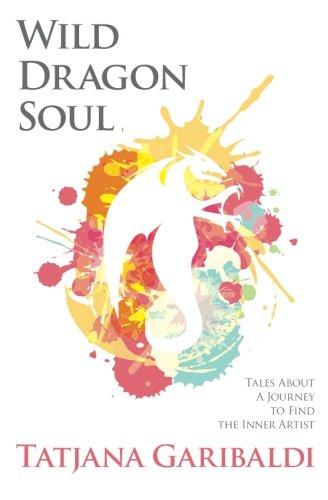 Wild Dragon Soul: Tales About A Journey To Find The Inner Artist: Garibaldi, Tatjana