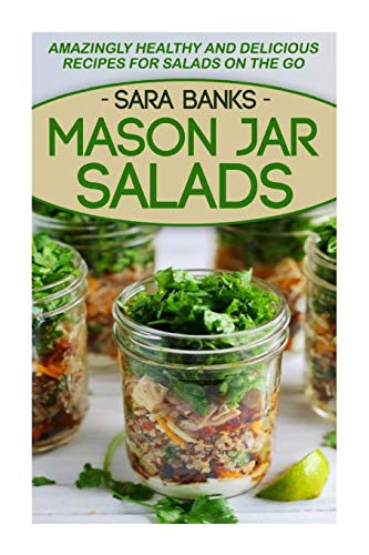 Mason Jar Salads: Amazingly Healthy And Delicious Recipes For Salads On The Go (Mason Jar Meals) (...