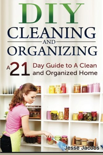 DIY Cleaning and Organizing: A 21-Day Guide to a Clean and Organized Home (DIY Household Hacks) (...