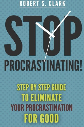 Stop Procrastinating!: Step by Step guide to Eliminate your procrastination for good: Clark, Robert...