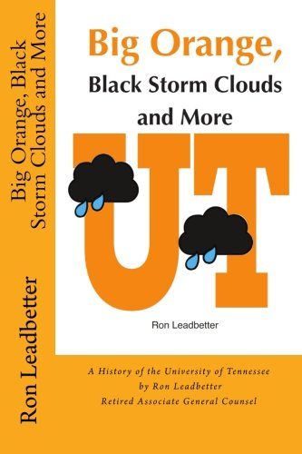 Big Orange, Black Storm Clouds and More: A History of the University of Tennessee by Ron Leadbetter...