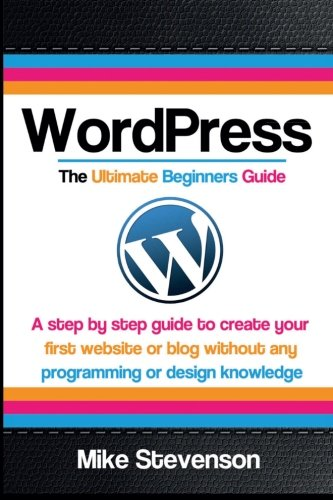 9781502849878: Wordpress The Ultimate Beginners Guide: A step by step guide to create your first website or blog without any programming or design knowledge ... for beginners, website, website design)