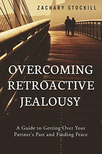 9781502891921: Overcoming Retroactive Jealousy: A Guide to Getting Over Your Partner's Past and Finding Peace