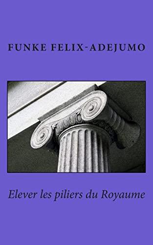 Elever les Piliers du Royaume (Paperback): Funke Felix-adejumo