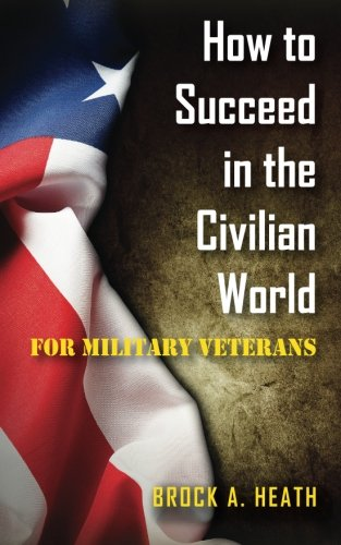 How to Succeed in the Civilian World, For Military Veterans: Heath, Mr. Brock A.