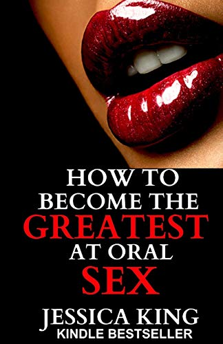 How to Become the Greatest at Oral Sex: Sex Secrets that puts a Spell on him: Jessica King