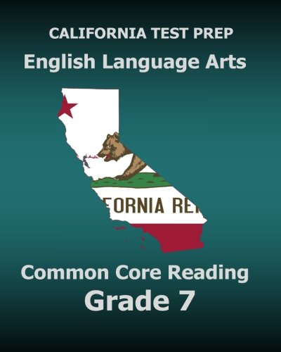 CALIFORNIA TEST PREP English Language Arts Common Core Reading Grade 7: Covers the Reading Sections...
