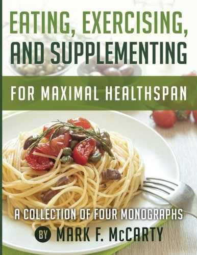 9781502916396: Eating, Exercising, and Supplementing For Maximal Healthspan: A Collection of Four Monographs
