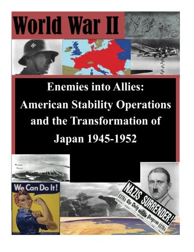 Enemies into Allies: American Stability Operations and the Transformation of Japan 1945-1952 (WWII)...