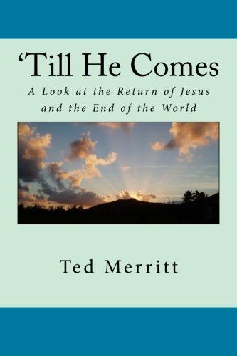 Till He Comes: A Look at the Return of Jesus and the End of the World: Merritt II, Mr. Ted G