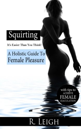 9781502974556: Squirting: It's Easier Than You Think: A Holistic Guide to Female Pleasure with easy tips to achieve female ejaculation