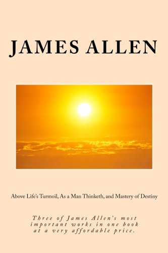 Above Life's Turmoil, As a Man Thinketh, and Mastery of Destiny: Three of James Allen's ...