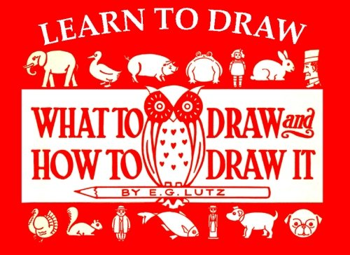 Learn to Draw: What to Draw and How to Draw It: Lutz, E. G.