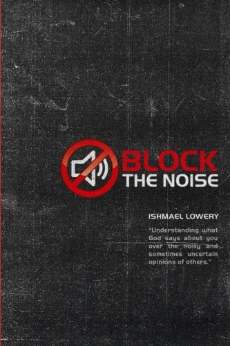 """Block the Noise: """"Understanding what God says about you over the noisy and sometimes uncertain..."""