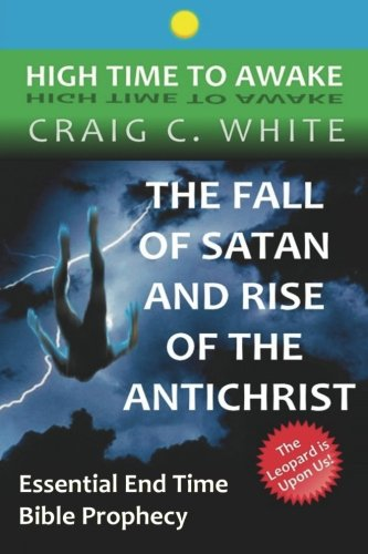 The Fall of Satan and Rise of the Antichrist: Essential End Time Bible Prophecy (High Time to Awake...