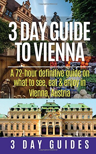 3 Day Guide to Vienna: A 72-hour definitive guide on what to see, eat and enjoy (3 Day Travel ...