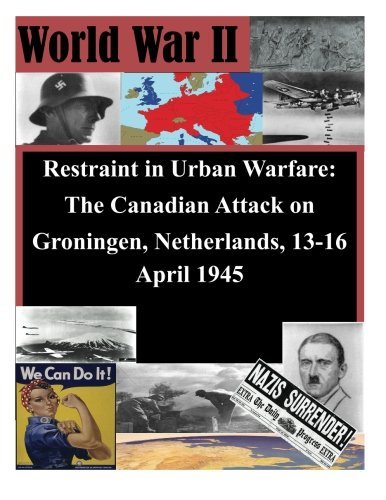 9781503039339: Restraint in Urban Warfare: The Canadian Attack on Groningen, Netherlands, 13-16 April 1945 (WWII)