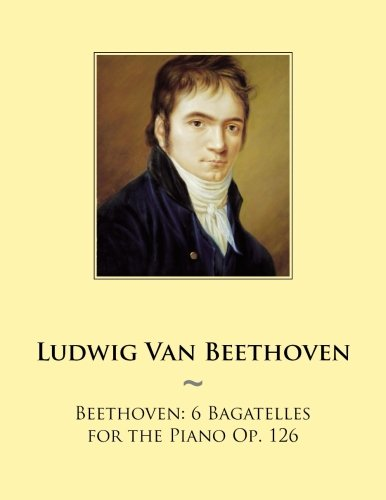 Beethoven: 6 Bagatelles for the Piano Op. 126 (Samwise Music For Piano) (Volume 99): Ludwig Van ...