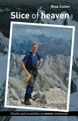 Slice of heaven: Climbs and scrambles on seven continents: Cullen, Dr Ross