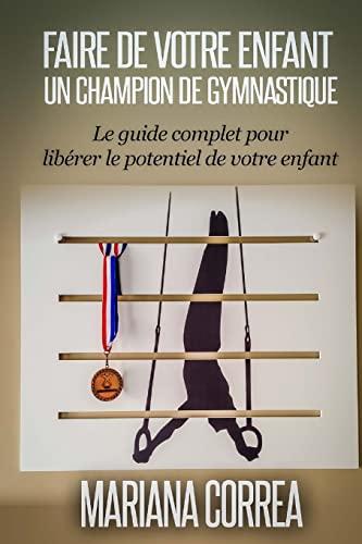 9781503070776: Faire de votre enfant un Champion de Gymnastique: Le guide complet pour liberer le potentiel de votre enfant