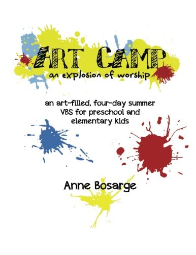 Art Camp- An Explosion of Worship: an art-filled, four-day summer VBS experience: Bosarge, Anne