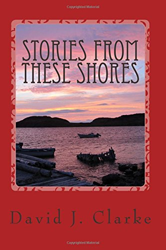 Stories From These Shores: Newfoundland & Labrador, and The Isles of Notre Dame: Clarke, Dr. ...