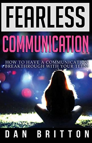 Fearless Communication: How to Have a Communication Breakthrough with Your Teen: Dan Britton