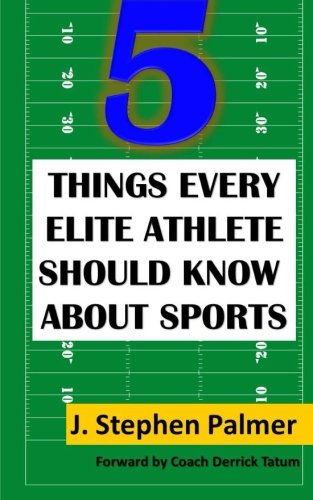 5 Things Every Elite Athlete Should Know About Sports: Palmer, J. Stephen; Tatum, Coach Derrick