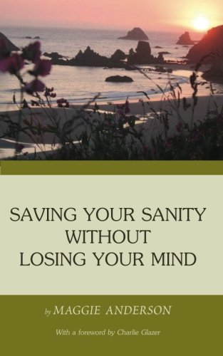 Saving Your Sanity Without Losing Your Mind: One Womans Practical Guide To Butting Heads With The ...