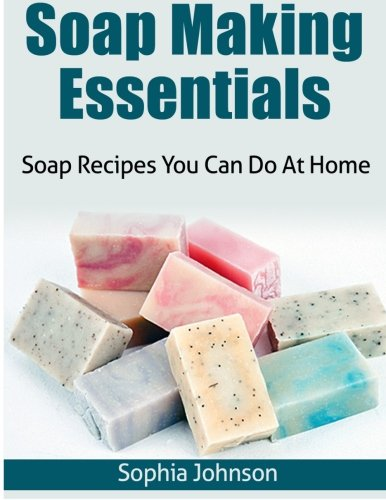 Soap Making Essentials: Soap Recipes You Can Do At Home: Johnson, Sophia