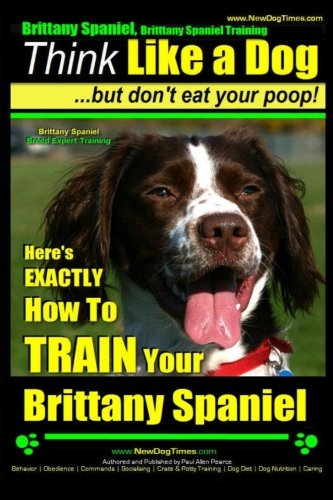9781503119512: Brittany Spaniel, Brittany Spaniel Training | Think Like a Dog ~ But Don't Eat Your Poop! | Brittany Spaniel Breed Expert Training|: Here's EXACTLY How To TRAIN Your Brittany Spaniel (Volume 1)