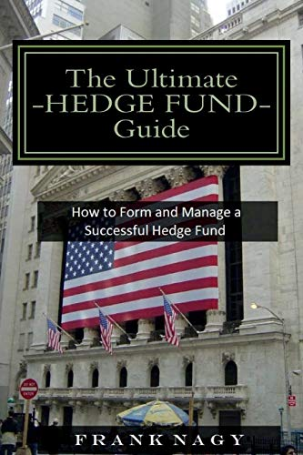 The Ultimate Hedge Fund Guide: How to Form and Manage a Successful Hedge Fund: Frank Nagy