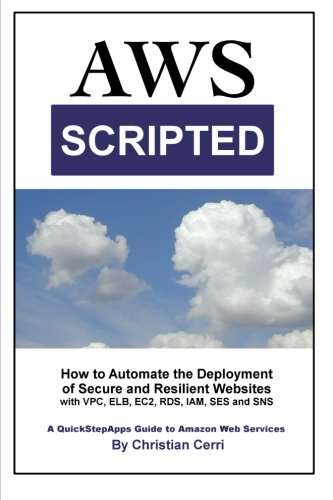 9781503137776: AWS Scripted: How to Automate the Deployment of Secure and Resilient Websites with Amazon Web Services VPC, ELB, EC2, RDS, IAM, SES and SNS