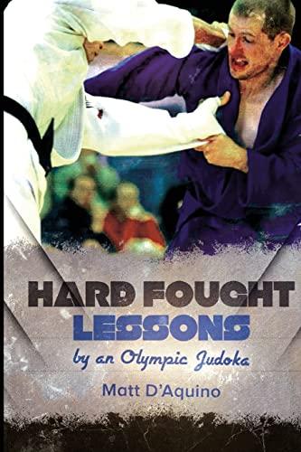 Hard Fought Lessons: by an Olympic Judoka: D'Aquino, Mr Matt