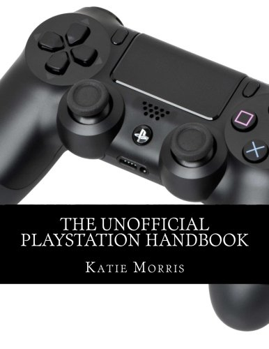 The Unofficial PlayStation Handbook: A Guide to Using PlayStation 4, PlayStation TV, and ...