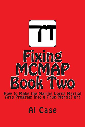Fixing MCMAP 2: Making the Marine Corps Martial Arts Program a True Martial Art (Volume 2): Case, ...