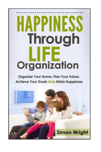 Happiness Through Life Organization : Organize Your Home, Plan Your Future, Achieve Your Goals and ...