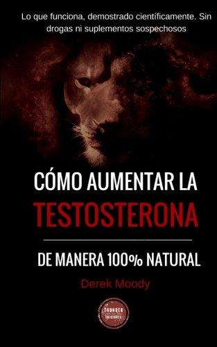 Como aumentar la testosterona: De manera 100% natural y probada científicamente (Spanish ...