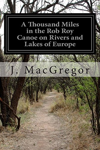 A Thousand Miles in the Rob Roy Canoe on Rivers and Lakes of Europe: J. MacGregor