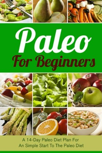 Paleo For Beginners: A 14-Day Paleo Diet Plan For A Simple Start To The Paleo Diet (Paleo, Paleo ...